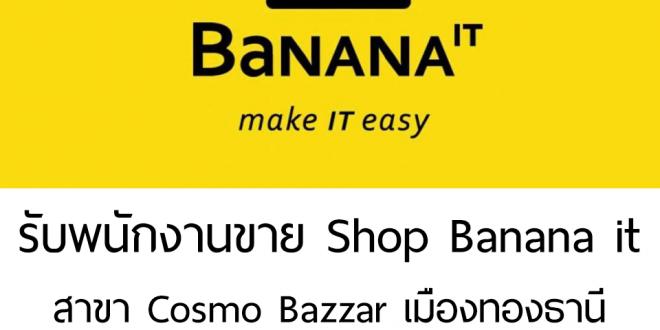 รับพนักงานขายประจำ Shop Banana it สาขา Cosmo Bazzar เมืองทองธานี
